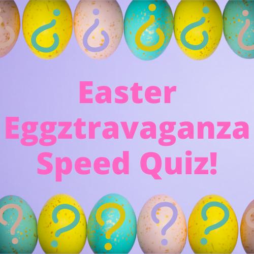 Easter Eggztravaganza Speed Quiz!